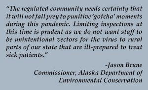 "Quote from Jason Brune: ""The regulated community needs certainty that it will not fall prey to punitive 'gotcha' moments during this pandemic. Limiting inspections at this time is prudent as we do not want staff to be unintentional vectors for the virus to rural parts of our state that are ill-prepared to treat sick patients."""